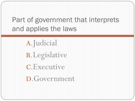 Part of government that interprets and applies the laws A. Judicial B. Legislative C. Executive D. Government.