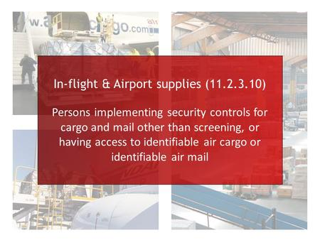 In-flight & Airport supplies (11.2.3.10) Persons implementing security controls for cargo and mail other than screening, or having access to identifiable.