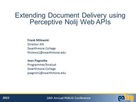 2015 16th Annual PABUG Conference Extending Document Delivery using Perceptive Nolij Web APIs Frank Milewski Director AIS Swarthmore College
