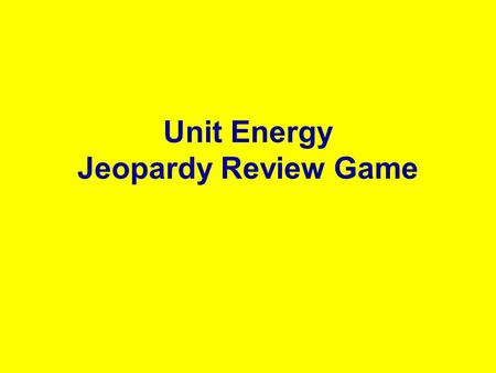 Unit Energy Jeopardy Review Game. Force and Work EnergyEnergy types Labs 100 200 100 300 200 400 300 500 400 500 Energy Transfor mations.