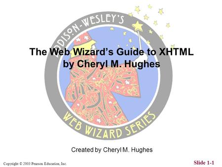 Copyright © 2003 Pearson Education, Inc. Slide 1-1 Created by Cheryl M. Hughes The Web Wizard's Guide to XHTML by Cheryl M. Hughes.