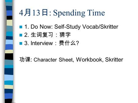 4月13日: Spending Time 1. Do Now: Self-Study Vocab/Skritter 2. 生词复习:猜字