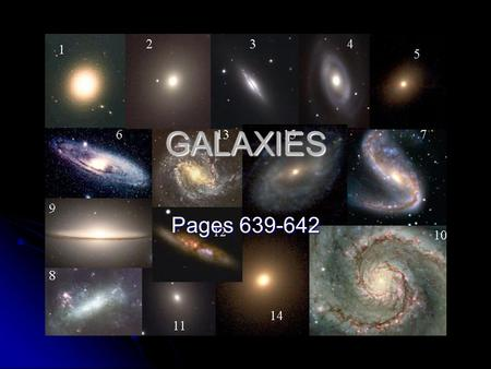 GALAXIES Pages 639-642. Galaxies Def: large scale groups of stars (approx. 100 billion) bound by gravitational attraction- rotates around a center Def: