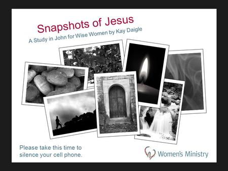 Please take this time to silence your cell phone. Snapshots of Jesus A Study in John for Wise Women by Kay Daigle.