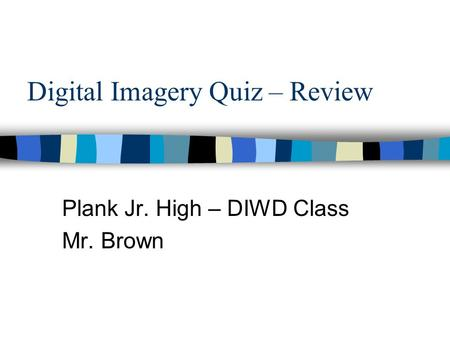 Digital Imagery Quiz – Review Plank Jr. High – DIWD Class Mr. Brown.