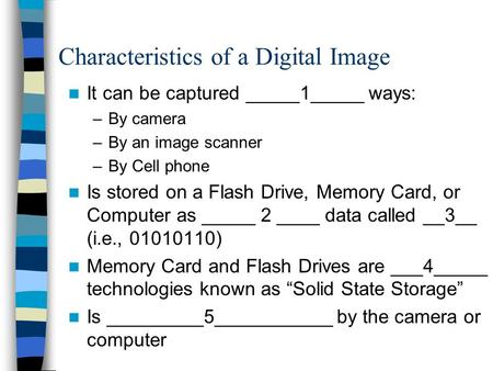 Characteristics of a Digital Image It can be captured _____1_____ ways: –By camera –By an image scanner –By Cell phone Is stored on a Flash Drive, Memory.