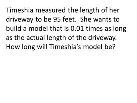 Timeshia measured the length of her driveway to be 95 feet. She wants to build a model that is 0.01 times as long as the actual length of the driveway.