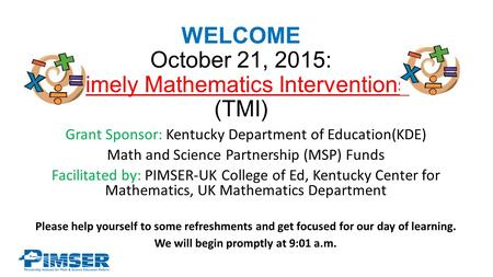 WELCOME October 21, 2015: Timely Mathematics Interventions (TMI) Grant Sponsor: Kentucky Department of Education(KDE) Math and Science Partnership (MSP)