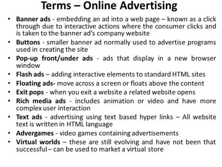 Terms – Online Advertising Banner ads - embedding an ad into a web page – known as a click through due to interactive actions where the consumer clicks.