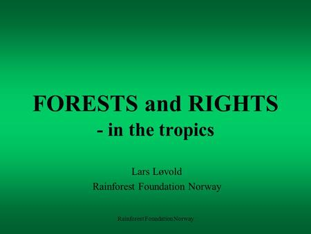 Rainforest Foundation Norway FORESTS and RIGHTS - in the tropics Lars Løvold Rainforest Foundation Norway.
