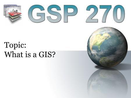 "Topic: What is a GIS?. Spatial Data: Data with a ""spatial component"" describing where something is located in on the earth. Formal Definition of GIS:"