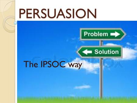 PERSUASION The IPSOC way. Basic Format  Introduction  Problem  Solution  Opposition  Conclusion IPSOCIPSOC.