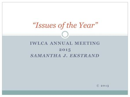 "IWLCA ANNUAL MEETING 2015 SAMANTHA J. EKSTRAND © 2015 ""Issues of the Year"""