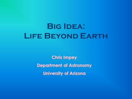 Big Idea: Life Beyond Earth Chris Impey Department of Astronomy University of Arizona Chris Impey Department of Astronomy University of Arizona.