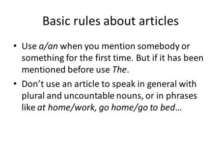Basic rules about articles Use a/an when you mention somebody or something for the first time. But if it has been mentioned before use The. Don't use an.