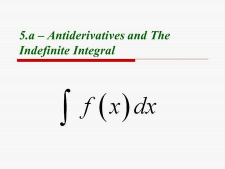 5.a – Antiderivatives and The Indefinite Integral.