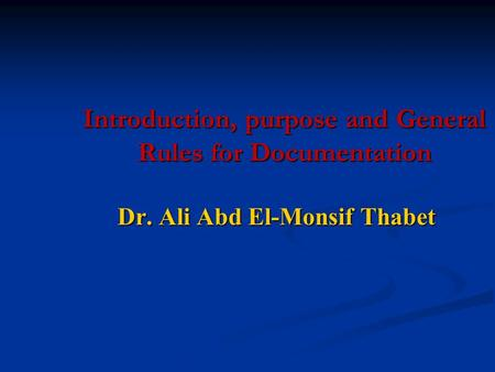 Introduction, purpose and General Rules for Documentation Dr. Ali Abd El-Monsif Thabet.