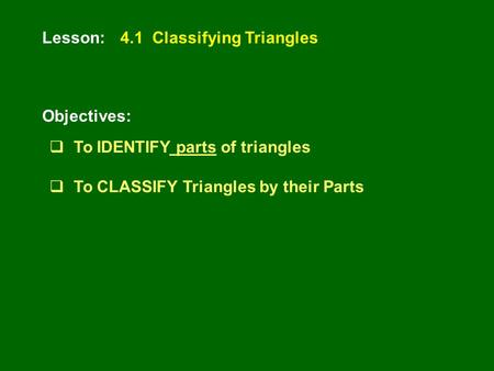 Lesson: Objectives: 4.1 Classifying Triangles  To IDENTIFY parts of triangles  To CLASSIFY Triangles by their Parts.