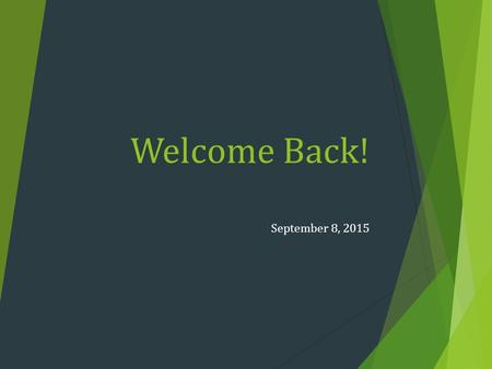 Welcome Back! September 8, 2015. Refresher:  Be courteous of others  Pay Attention  If you miss a day it is YOUR responsibility to make anything up.