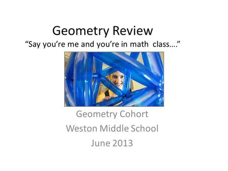 "Geometry Review ""Say you're me and you're in math class…."" Geometry Cohort Weston Middle School June 2013."