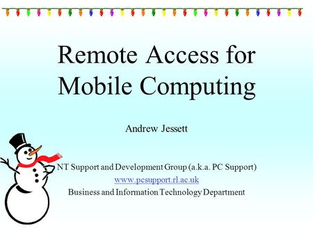 Remote Access for Mobile Computing Andrew Jessett NT Support and Development Group (a.k.a. PC Support) www.pcsupport.rl.ac.uk Business and Information.