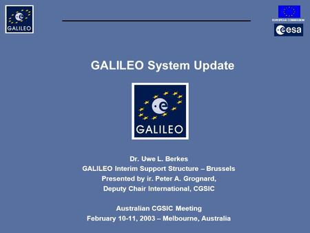 EUROPEAN COMMISSION GALILEO System Update Dr. Uwe L. Berkes GALILEO Interim Support Structure – Brussels Presented by ir. Peter A. Grognard, Deputy Chair.