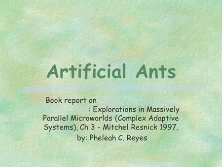Artificial Ants Book report on Turtles, Termites, and Traffic Jams: Explorations in Massively Parallel Microworlds (Complex Adaptive Systems), Ch 3 - Mitchel.