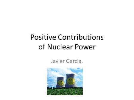 Positive Contributions of Nuclear Power Javier Garcia.