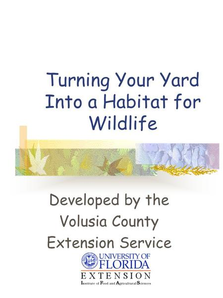 Turning Your Yard Into a Habitat for Wildlife Developed by the Volusia County Extension Service.