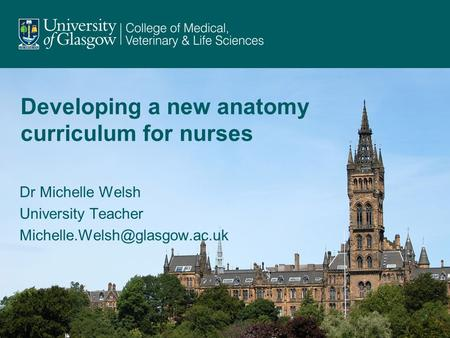 Developing a new anatomy curriculum for nurses Dr Michelle Welsh University Teacher 1.