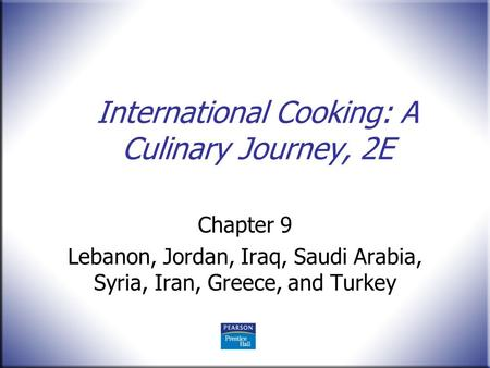 International Cooking: A Culinary Journey, 2E Chapter 9 Lebanon, Jordan, Iraq, Saudi Arabia, Syria, Iran, Greece, and Turkey.