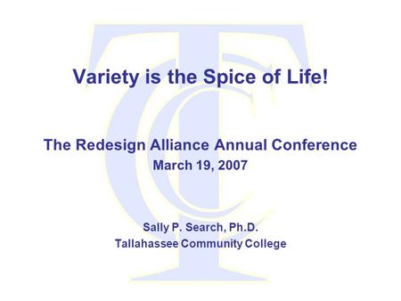 Variety is the Spice of Life! The Redesign Alliance Annual Conference March 19, 2007 Sally P. Search, Ph.D. Tallahassee Community College.