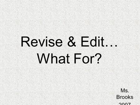 Revise & Edit… What For? Ms. Brooks 2007.