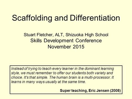 Scaffolding and Differentiation Stuart Fletcher, ALT, Shizuoka High School Skills Development Conference November 2015 Instead of trying to teach every.