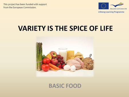 VARIETY IS THE SPICE OF LIFE BASIC FOOD This project has been funded with support from the European Commission.