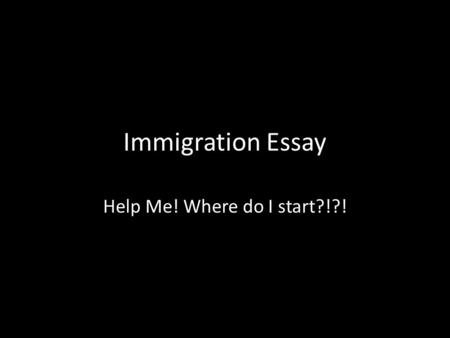 Immigration Essay Help Me! Where do I start?!?!. 1. Make sure that your essay stays on topic and addresses the question.