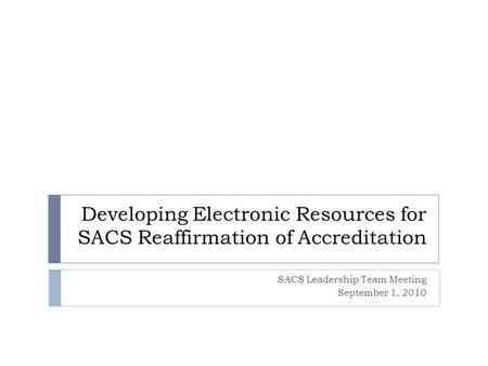 Developing Electronic Resources for SACS Reaffirmation of Accreditation SACS Leadership Team Meeting September 1, 2010.