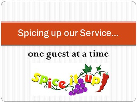 One guest at a time Spicing up our Service…. Teamwork Clean environment Selection and presentation Accuracy of orders Staff appearance More proactive/engaging.