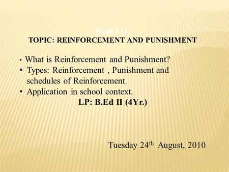 Week 4 (3) TOPIC: REINFORCEMENT AND PUNISHMENT What is Reinforcement and Punishment? Types: Reinforcement, Punishment and schedules of Reinforcement. Application.