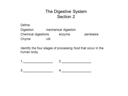 The Digestive System Section 2 Define: Digestionmechanical digestion Chemical digestionsenzymeperistaisis Chymevilli Identify the four stages of processing.
