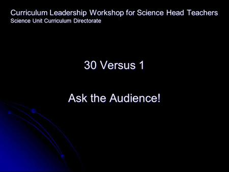 Curriculum Leadership Workshop for Science Head Teachers Science Unit Curriculum Directorate 30 Versus 1 Ask the Audience!