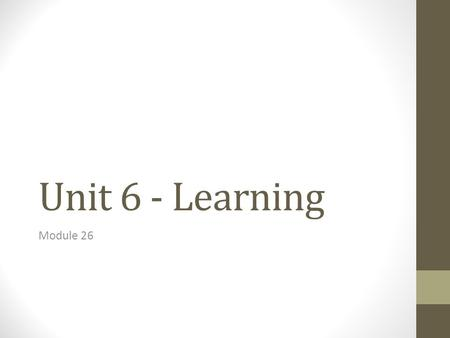 Unit 6 - Learning Module 26. Learning Process of acquiring new and relatively enduring information or behaviors.