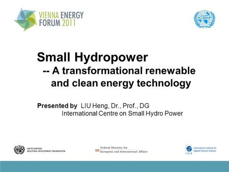 Small Hydropower -- A transformational renewable and clean energy technology Presented by LIU Heng, Dr., Prof., DG International Centre on Small Hydro.