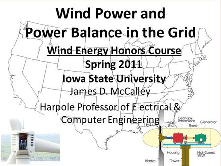 Wind Energy Honors Course Spring 2011 Iowa State University Wind Power and Power Balance in the Grid James D. McCalley Harpole Professor of Electrical.