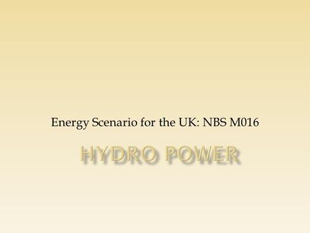 Energy Scenario for the UK: NBS M016. A hydro scheme comprises a system for extracting energy from water as it moves, normally dropping from one elevation.