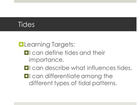 Tides  Learning Targets:  I can define tides and their importance.  I can describe what influences tides.  I can differentiate among the different.