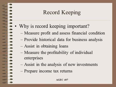 AGEC 407 Record Keeping Why is record keeping important? –Measure profit and assess financial condition –Provide historical data for business analysis.