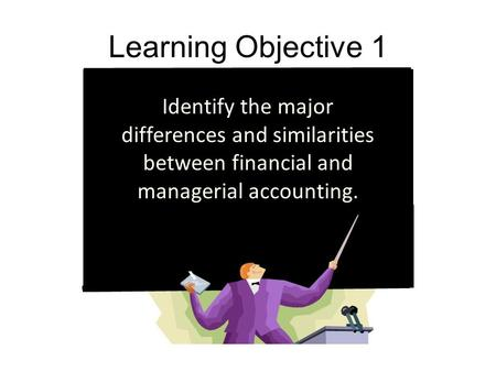 Learning Objective 1 Identify the major differences and similarities between financial and managerial accounting.