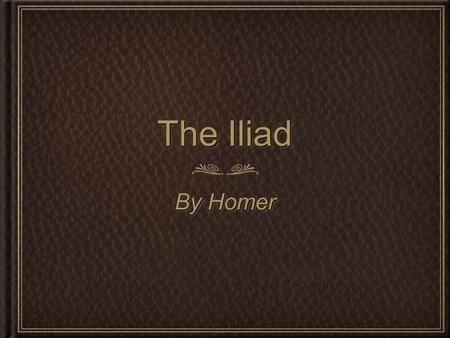 The Iliad By Homer. Key Ideas for Epics Divine Intervention Heroic Tradition Hero's Journey Divine Intervention Heroic Tradition Hero's Journey.