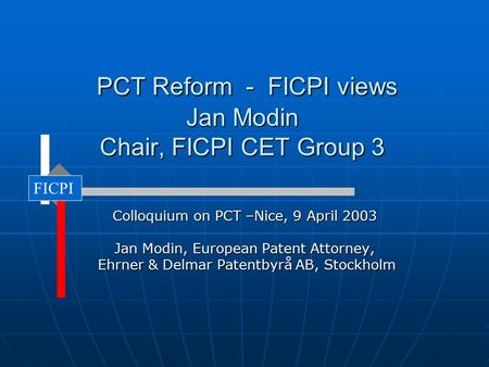 PCT Reform - FICPI views Jan Modin Chair, FICPI CET Group 3 PCT Reform - FICPI views Jan Modin Chair, FICPI CET Group 3 Colloquium on PCT –Nice, 9 April.
